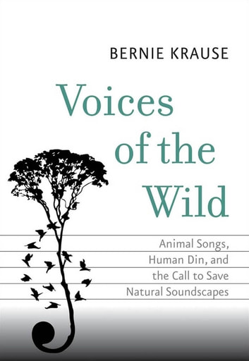 Voices of the Wild - Animal Songs, Human Din, and the Call to Save Natural Soundscapes ebook by Bernie Krause