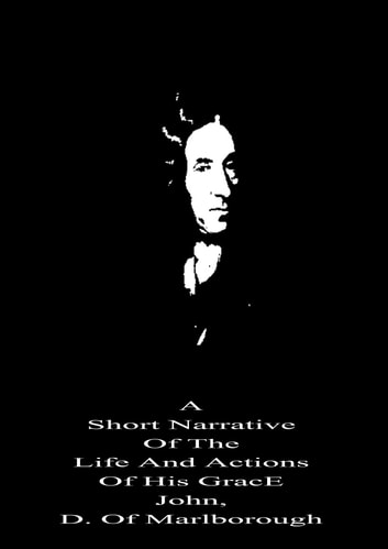 A Short Narrative Of The Life And Actions Of His GracE John, D. Of Marlborough ebook by Daniel Defoe