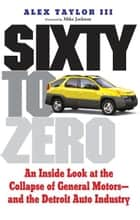 Sixty to Zero: An Inside Look at the Collapse of General Motors--and the Detroit Auto Industry ebook by Alex Taylor,Mike Jackson