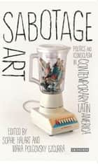 Sabotage Art - Politics and Iconoclasm in Contemporary Latin America ebook by Sophie Halart, Mara Polgovsky Ezcurra