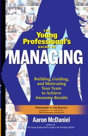 The Young Professional's Guide to Managing - Building, Guiding, and Motivating Your Team to Achieve Awesome Results ebook by Aaron McDaniel