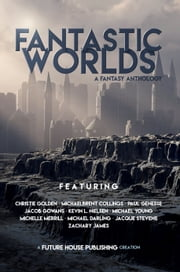 Fantastic Worlds: A Fantasy Anthology ebook by Christie Golden, Michaelbrent Collings, Paul Genesse,...
