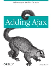 Adding Ajax - Making Existing Sites More Interactive ebook by Shelley Powers