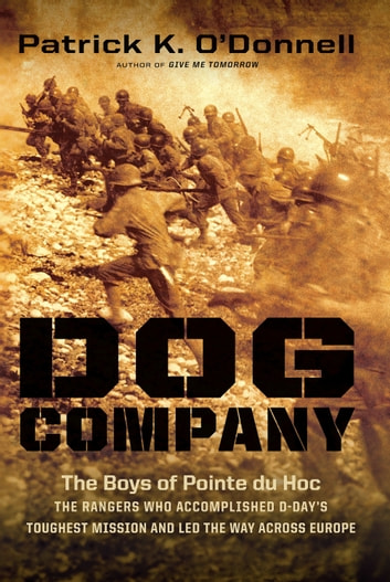 Dog Company - The Boys of Pointe du Hoc--the Rangers Who Accomplished D-Day's Toughest Mission and Led the Way across Europe ebook by Patrick K. O'Donnell