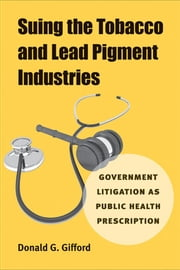 Suing the Tobacco and Lead Pigment Industries - Government Litigation as Public Health Prescription ebook by Donald G. Gifford