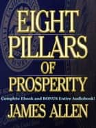 THE EIGHT PILLARS OF PROSPERITY [Deluxe Annotated & Unabridged Edition] - The Complete James Allen Classic Including BONUS Entire Audiobook Narration ebook by
