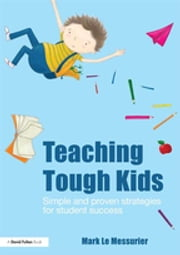 Teaching Tough Kids - Simple and Proven Strategies for Student Success ebook by Mark Le Messurier