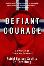 Defiant Courage - A WWII Epic of Escape and Endurance ebook by Astrid Karlsen Scott,Tore Haug,Harald Zwart
