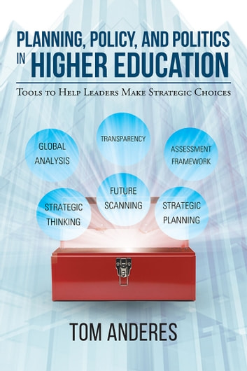 Planning, Policy, and Politics in Higher Education: Tools to Help Leaders Make Strategic Choices ebook by Tom Anderes