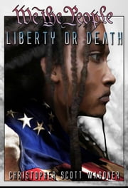 Liberty or Death - We the People, #2 ebook by Christopher Scott Wagoner