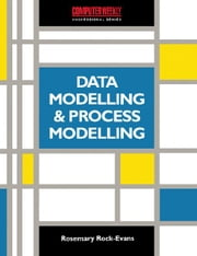 Data Modelling and Process Modelling using the most popular Methods: Covering SSADM, Yourdon, Inforem, Bachman, Information Engineering and 'Activity/ ebook by Rock-Evans, Rosemary