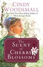 The Scent of Cherry Blossoms - A Romance from the Heart of Amish Country ebook by Cindy Woodsmall