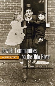 Jewish Communities on the Ohio River - A History ebook by Amy Hill Shevitz