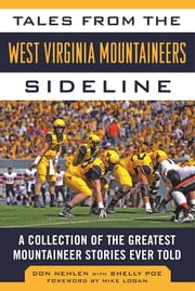 Tales from the West Virginia Mountaineers Sideline - A Collection of the Greatest Mountaineers Stories Ever Told ebook by Don Nehlen,Shelly Poe,Mike Logan