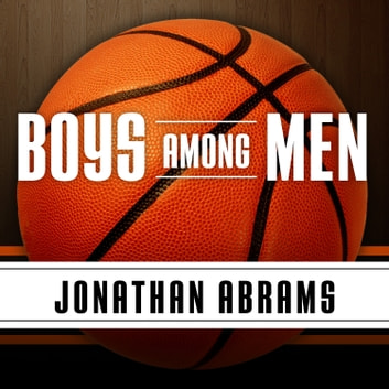 Boys Among Men - How the Prep-to-Pro Generation Redefined the NBA and Sparked a Basketball Revolution audiobook by Jonathan Abrams