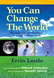 You Can Change the World - The Global Citizen's Handbook for Living on Planet Earth ebook by Ervin Laszlo, Ph.D.,Mikhail Gorbachev,Masami Saionji