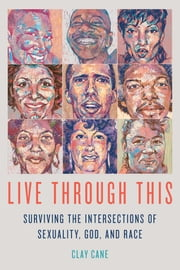 Live Through This - Surviving the Intersections of Sexuality, God, and Race ebook by Clay Cane