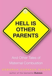 Hell Is Other Parents - And Other Tales of Maternal Combustion ebook by Deborah Copaken Kogan