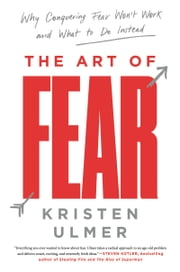 The Art of Fear - Why Conquering Fear Won't Work and What to Do Instead ebook by Kristen Ulmer