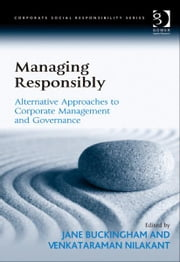 Managing Responsibly - Alternative Approaches to Corporate Management and Governance ebook by Dr Venkataraman Nilakant,Dr Jane Buckingham,Professor Güler Aras,Professor David Crowther