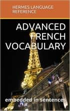 Advanced French Vocabulary: Embedded in Sentences ebook by Hermes Language Reference