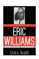 The Legacy of Eric Williams - Caribbean Scholar and Statesman ebook by Colin A. Palmer