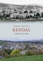 Kendal Through Time ebook by Norman Holloway