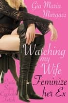 Watching My Wife Feminize Her Ex ebook by Gia Maria Marquez