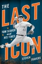 The Last Icon - Tom Seaver and His Times ebook by Steven Travers