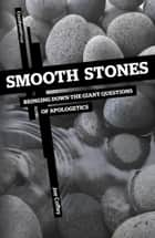 Smooth Stones - Bringing Down the Giant Questions of Apologetics ebook by Joe Coffey