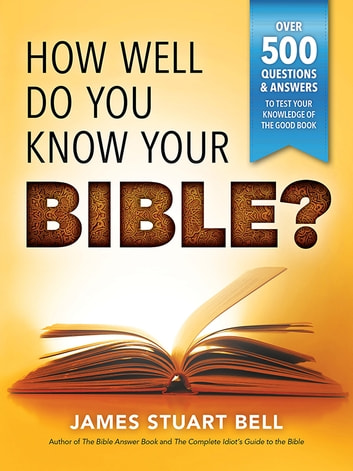 How Well Do You Know Your Bible? - Over 500 Questions and Answers to Test Your Knowledge of the Good Book ebook by James Bell