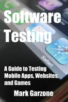Software Testing: A Guide to Testing Mobile Apps, Websites, and Games ebook by Mark Garzone