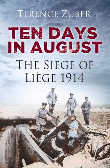 Ten Days in August - The Siege of Liège 1914 ebook by Terence Zuber