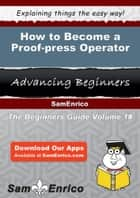 How to Become a Proof-press Operator - How to Become a Proof-press Operator ebook by Krystina Zhang