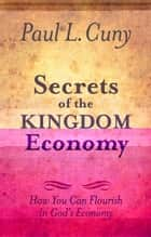 Secrets of the Kingdom Economy: How You Can Flourish in God's Economy ebook by Paul L. Cuny