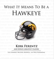 What It Means to Be a Hawkeye - Kirk Ferentz and Iowa's Greatest Players ebook by Lyle Hammes,Michael Maxwell,Neal Rozendaal,Kirk Ferentz