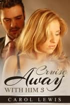Cruise Away With Him: 3 - Cruise Away With Him, #3 ebook by Carol Lewis