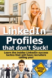 LinkedIn Profiles That Don't Suck! Learn the Insider LinkedIn Success Tactics That Will Have Recruiters Calling You! ebook by Insider LinkedIn