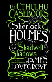 The Cthulhu Casebooks - Sherlock Holmes and the Shadwell Shadows ebook by James Lovegrove