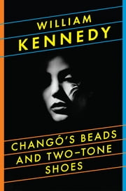 Chango's Beads and Two-Tone Shoes - A Novel ebook by William Kennedy
