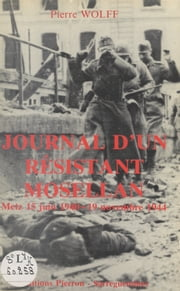 Journal d'un résistant mosellan. Metz 15 juin 1940 - 19 novembre 1944 ebook by Pierre Wolff