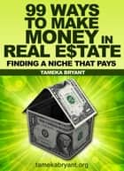 99 Ways to Make Money in Real Estate - Finding a Niche that Pays ebook by Tameka Bryant