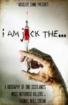 I am Jack The... - A Biography of One Scotland's Most Notorious Killers - Thomas Neill Cream ebook by Wallace Edwards