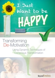 I Just Want To Be Happy (Transforming De-Motivation) ebook by Beyond Timelines