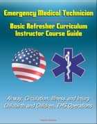 Emergency Medical Technician: Basic Refresher Curriculum Instructor Course Guide - Airway, Circulation, Illness and Injury, Childbirth and Children, EMS Operations ebook by Progressive Management