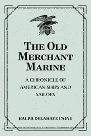 The Old Merchant Marine: A Chronicle of American Ships and Sailors ebook by Ralph Delahaye Paine