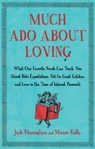 Much Ado About Loving - What Our Favorite Novels Can Teach You About Date Expectations, Not So-Great Gatsbys, and Love in the Time of Internet Personals ebook by Jack Murnighan, Maura Kelly