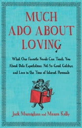Much Ado About Loving - What Our Favorite Novels Can Teach You About Date Expectations, Not So-Great Gatsbys, and Love in the Time of Internet Personals ebook by Jack Murnighan,Maura Kelly