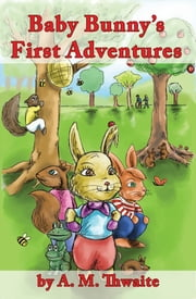 Baby Bunny's First Adventures ebook by A. M. Thwaite