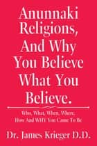 Anunnaki Religions, and Why You Believe What You Believe. - Who, What, When, Where, How and Why You Came to Be ebook by Dr. James Krieger D.D.